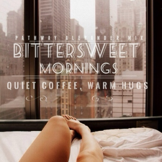 bittersweet mornings, quiet coffee, warm hugs.