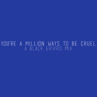 you're a million ways to be cruel
