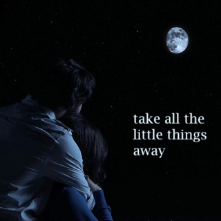 take all the little things away