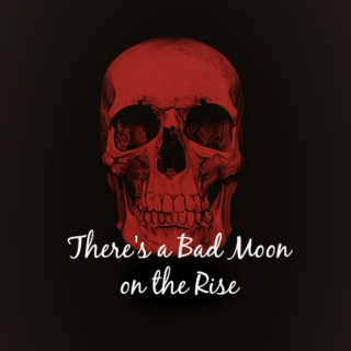 There's a Bad Moon on the rise...