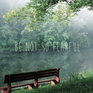 be not so fearful