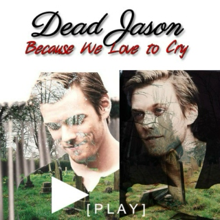 Dead Jason || Because we love to cry