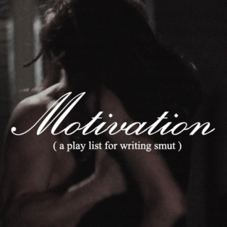 Motivation (a playlist for writing smut)