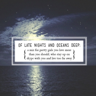 of late nights and oceans deep;