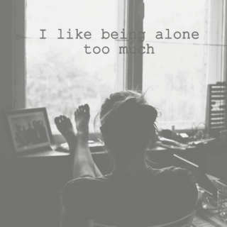 I like being alone too much ☹