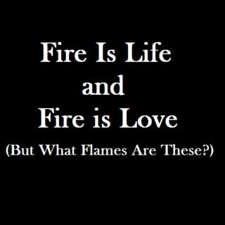 Fire is Life and Fire is Love (But What Flames Are These?)