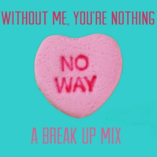 ♡ Without me, you're nothing: A break up mix ♡