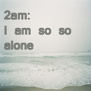 2 AM: i'm so so alone