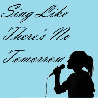 sing like there's no tomorrow.
