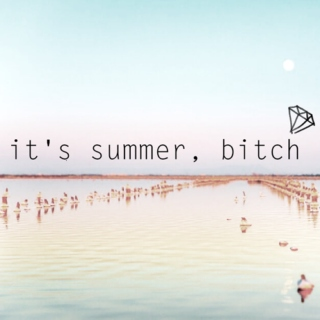 it's summer, bitch