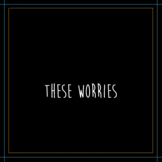 These Worries
