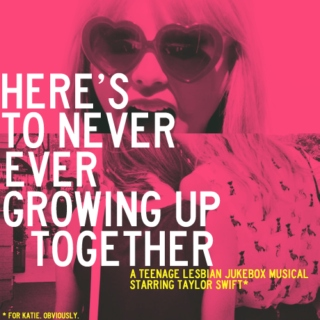HERE'S TO NEVER EVER GROWING UP TOGETHER