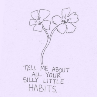 tell me about all your silly little habits