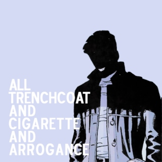 all trenchoat and cigarette and arrogance