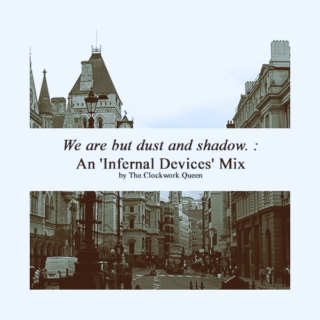 We are but dust and shadow. : An 'Infernal Devices' Mix