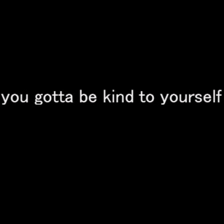 you gotta be kind to yourself