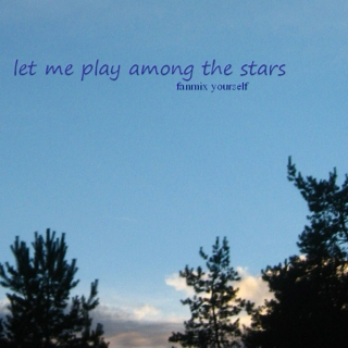 let me play among the stars (fanmix yourself)