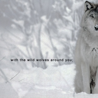 with the wild wolves around you;