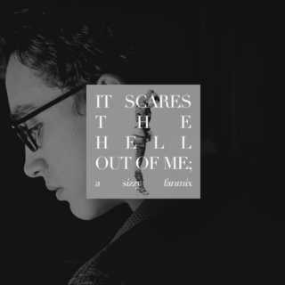 IT SCARES THE HELL OUT OF ME; a sizzy fanmix