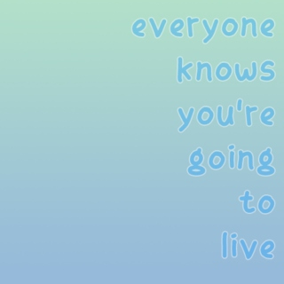 everyone knows you're going to live
