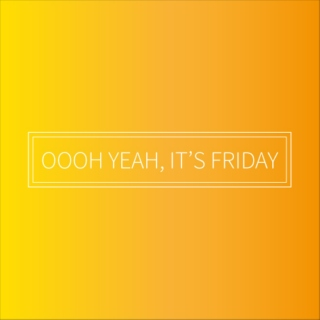 Oooh Yeah, It's Friday