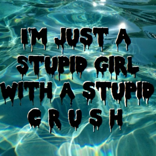 i'm just a stupid girl with a stupid crush