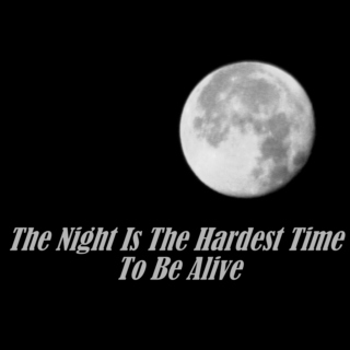 The Night Is The Hardest Time To Be Alive ❤