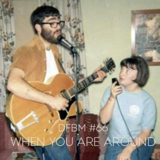 dfbm #66 ~ When You Are Around