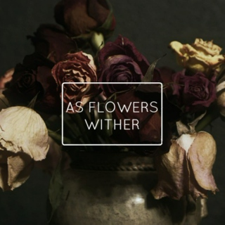 AS FLOWERS WITHER