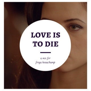 love is to die -- a freya beauchamp mix