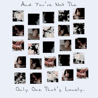 and you're not the only one that's lonely.