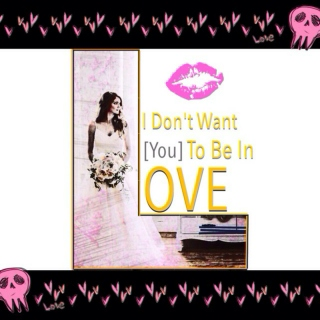 I Don't Want [You] To Be In Love.