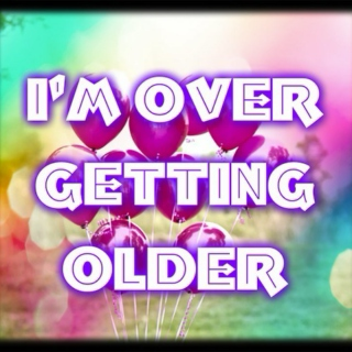 I'm over getting older