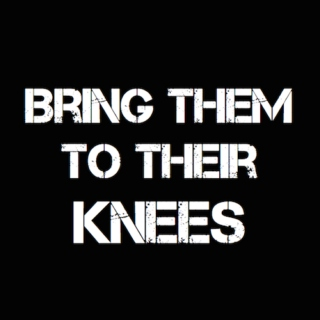 BRING THEM TO THEIR KNEES