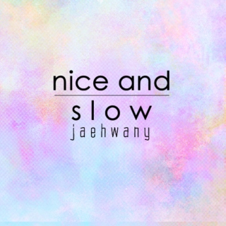 nice and slow