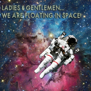 Ladies and Gentlemen... We are floating in Space!