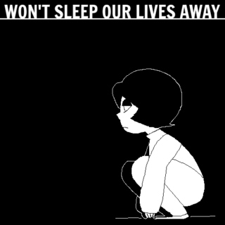 WON'T SLEEP OUR LIVES AWAY