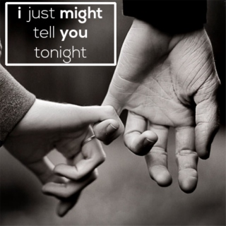 i just might tell you tonight (that i love you);