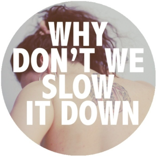 Why Don't We Slow It Down