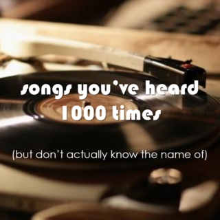songs you've heard 1000 times