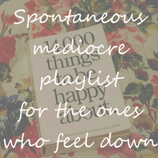 Spontaneous mediocre playlist for the ones who feel down