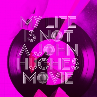 my life is not a john hughes movie.