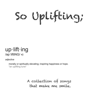 So Uplifting; A Collection Of Songs That Make Me Smile.