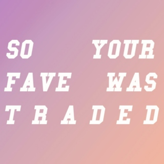 so your fave was traded