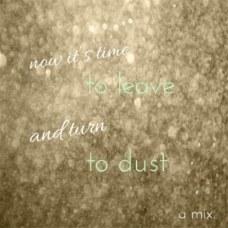 now it's time to leave and turn to dust // for henry & clare