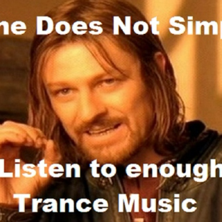 One does not simply listen enough trance music