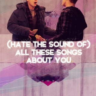 (hate the sound of) all these songs about you
