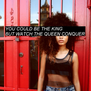 you could be the king, but watch the queen the conquer