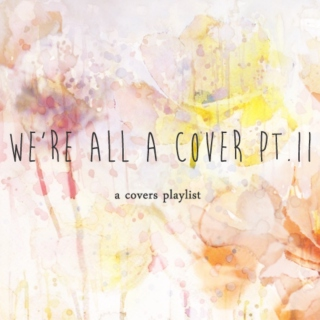 we're all a cover (pt.II)