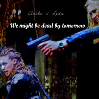 We might be dead by Tomorrow (Clarke x Lexa)
